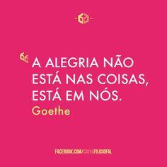 """""""A alegria não está nas coisas, está em nós.""""  (Goethe)"""