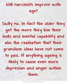 Will narcissists improve with age? Sadly no. In fact the older they get the more they lose their looks and mental capability and also the realisation that their grandiose ideas have not come to pass. If anything ageing is likely to cause even more depression and anger within them.  http://thenarcissisticlife.com/do-narcissists-get-worse-with-age/