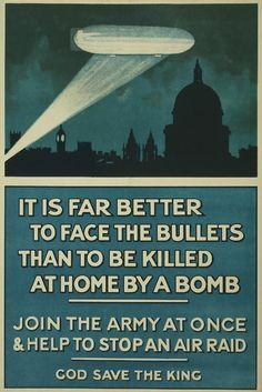 British poster, 1915: It is far better to face the bullets than to be killed at home by a bomb. Join the army at once & help to stop an air raid. God save the King.