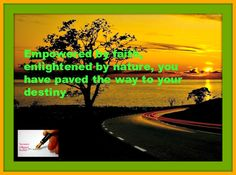 Empowered by faith, enlightened by nature and you have paved the way to your destiny.
