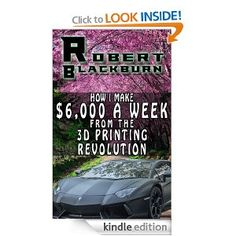 How I Make $6,000 A Week From The 3D Printing Revolution [Kindle Edition]