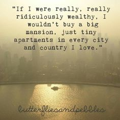 """If I were really, really,  ridiculously wealthy,  I wouldn't buy a big mansion, just tiny apartments in every city and country I love."""