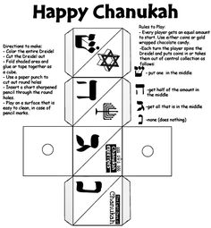 """1. Color the Dreidel. 2. Cut it out. 3. Fold the shaded area, and glue or tape it together as a cube. 4. Ask an adult to help you puch holes through the dotted circles. 5. Insert a short, sharpened pencil throught the round holes. How to play: 1. In case of pencil marks, play on a surface that is easy to clean. 2. Use either coins or gold wrapped chocolate candy. Every player gets an equal amount to start. Each player puts one piece in the middle of the table. This becomes the """"pot."""" …"""