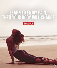 Learn To Enjoy Pain Then your body will change. https://www.gymaholic.co