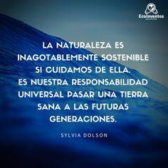 La naturaleza es inagotablemente sostenible si cuidamos de ella. Es nuestra responsabilidad universal pasar una tierra sana a las futuras generaciones.