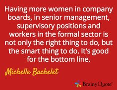 Having more women in company boards, in senior management, supervisory positions and workers in the formal sector is not only the right thing to do, but the smart thing to do. It's good for the bottom line. / Michelle Bachelet