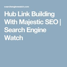 Hub Link Building With Majestic SEO | Search Engine Watch