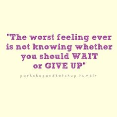 The worst feeling ever is not knowing whether you should wait or give up | FOLLOW BEST LOVE QUOTES ON TUMBLR  FOR MORE LOVE QUOTES