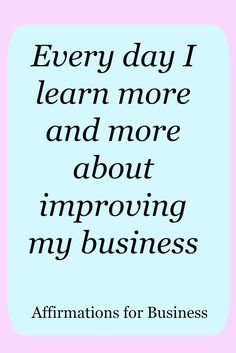 Affirmations for business success.  Every day I learn more and more  about improving my business