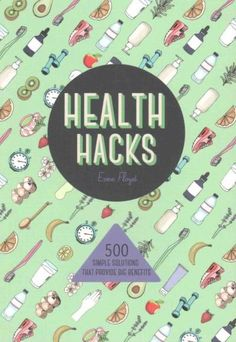 Health Hacks: 500 Simple Solutions That Provide Big Benefits
