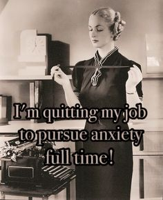 I'm quitting my job to pursue anxiety full time!