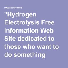 """Hydrogen Electrolysis Free Information Web Site dedicated to those who want to do something about the wasted fuel their engines do not burn"""