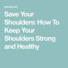 Save Your Shoulders: How To Keep Your Shoulders Strong and Healthy