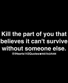 Kill the part of you that believes it can't survive (at all or easily) without someone else.