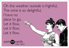 Oh the weather outside is frightful, The wine is so delightful, I have no place to go, Let it flow, Let it flow, Let it flow.