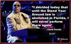 "Stevie Wonder quote. "" I decided today that until the Stand Your Ground law is abolished in Florida, I will never perform there again."""
