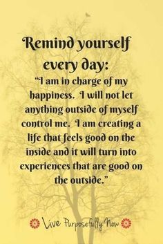 Wonderful Remind Yourself Every Day: I Am In Charge Of My Happiness. I Will Not Let  Anything Outside Of Myself Control Me. I Am Creating A Life That Feels Good  On The ...