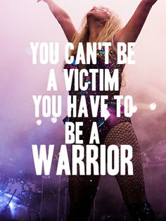 Ke$ha quote- You can't be a victim you have to be a warrior. #Kesha #Quote #Quotes