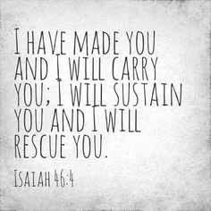 Even to your old age and gray hairs I am he, I am he who will sustain you. I have made you and I will carry you; I will sustain you and I will rescue you. (Isaiah 46:4 NIV)   http://instagram.com/p/dzUhhLy-U7/