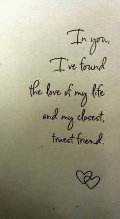 In you, I've found the love of my life and my closest, truest friend. SO true!