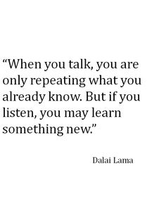 When you talk, you are only repeating what you already know. But if you listen, you may learn something new. - Dalai Lama