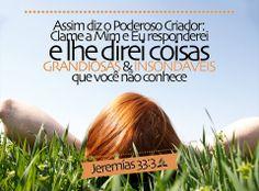 Assim diz o Senhor que faz isto, o Senhor que forma isto, para o estabelecer; o Senhor é o seu nome. Clama a mim, e responder-te-ei, e anunciar-te-ei coisas grandes e firmes que não sabes. Jeremias 33:2-3
