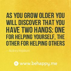 As you grow older, you will discover that you have two hands: one for helping yourself, the other for helping others.