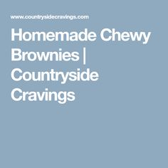 Homemade Chewy Brownies | Countryside Cravings