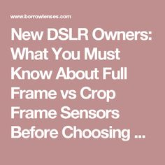 New DSLR Owners: What You Must Know About Full Frame vs Crop Frame Sensors Before Choosing a Lens | BorrowLenses Blog: Photo & Video Gear Rentals