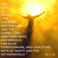 """""""Do not be afraid. I am the first and the last, and the living one; and I was dead, and behold, I am alive forevermore, and I hold the keys of death and the netherworld."""""""