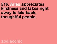 Aries appreciates kindness and takes right away to laid back, houghtful people