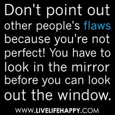 I swear the least person you unexpected would be the first to point the finger and be so quick to judge you and Change you, When in reality they are NO WHERE near perfect nor do they look at themselves in the mirror ....