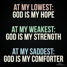 At my lowest: God is my hope. At my weakest: God is my strength. At my saddest: God is my comforter.