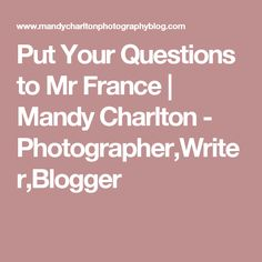 Put Your Questions to Mr France | Mandy Charlton - Photographer,Writer,Blogger