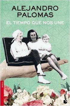 El tiempo que nos une, de Alejandro Palomas. Una novela coral de voces femeninas, una saga de mujeres inolvidables