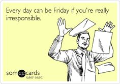 Every day can be Friday if you're reallyirresponsible.