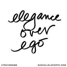 Elegance over ego. Subscribe: DanielleLaPorte.com #Truthbomb #Words #Quotes