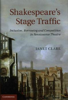 Shakespeare's Stage Traffic Imitation, Borrowing and Competition in Renaissance Theatre / Janet Clare