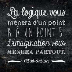 "The logic will take you from point ""A"" to point ""B"". Imagination will lead you everywhere."