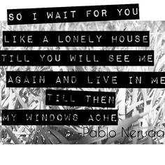 """""""y así te espero como casa sola  y volverás a verme y habitarme.  De otro modo me duelen las ventanas."""""""