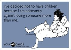 I've decided not to have children because I am adamantly against loving someone more than me.