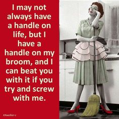 I may not always have a handle on life, but I have a handle on my broom, and I can beat you with it if you try and screw with me.
