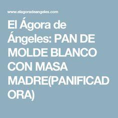 El Ágora de Ángeles: PAN DE MOLDE BLANCO CON MASA MADRE(PANIFICADORA)