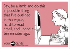 Funny Workplace Ecard: Say, be a lamb and do this impossible thing that I've outlined in this vague, hard-to-read email, and I need it ten minutes ago.