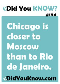 Chicago is closer to Moscow than to Rio de Janeiro. http://edidyouknow.com/did-you-know-194/