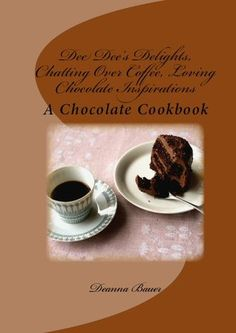 Chatting Over Coffee, Loving Chocolate Inspirations by Deanna Bauer.  A Chocolate Cookbook!