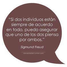 """""""Si dos individuos están siempre de acuerdo en todo, puedo asegurar que uno de los dos piensa por ambos.""""  Sigmund Freud"""