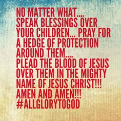 No matter what.... SPEAK BLESSINGS OVER Your Children... PRAY for a Hedge of Protection around them.... PLEAD THE BLOOD OF JESUS OVER THEM IN THE MIGHTY NAME OF JESUS CHRIST!!! AMEN AND AMEN!!! #ALLGLORYTOGOD