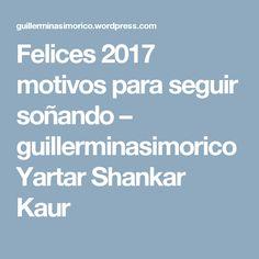Felices 2017 motivos para seguir soñando – guillerminasimorico Yartar Shankar Kaur