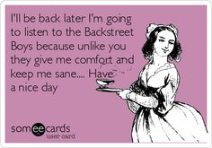 I'll be back later I'm going to listen to the Backstreet Boys because unlike you they give me comfort and keep me sane.... Have a nice day.